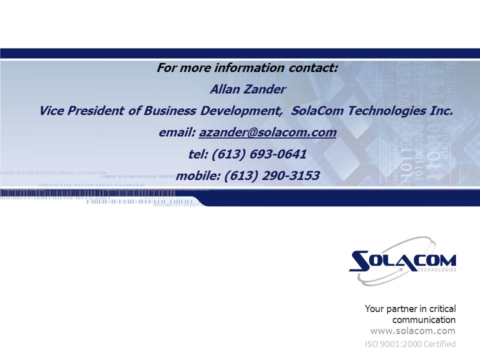 ISO 9001:2000 Certified Your partner in critical communication www.solacom.com For more information contact: Allan Zander Vice President of Business Development, SolaCom Technologies Inc.