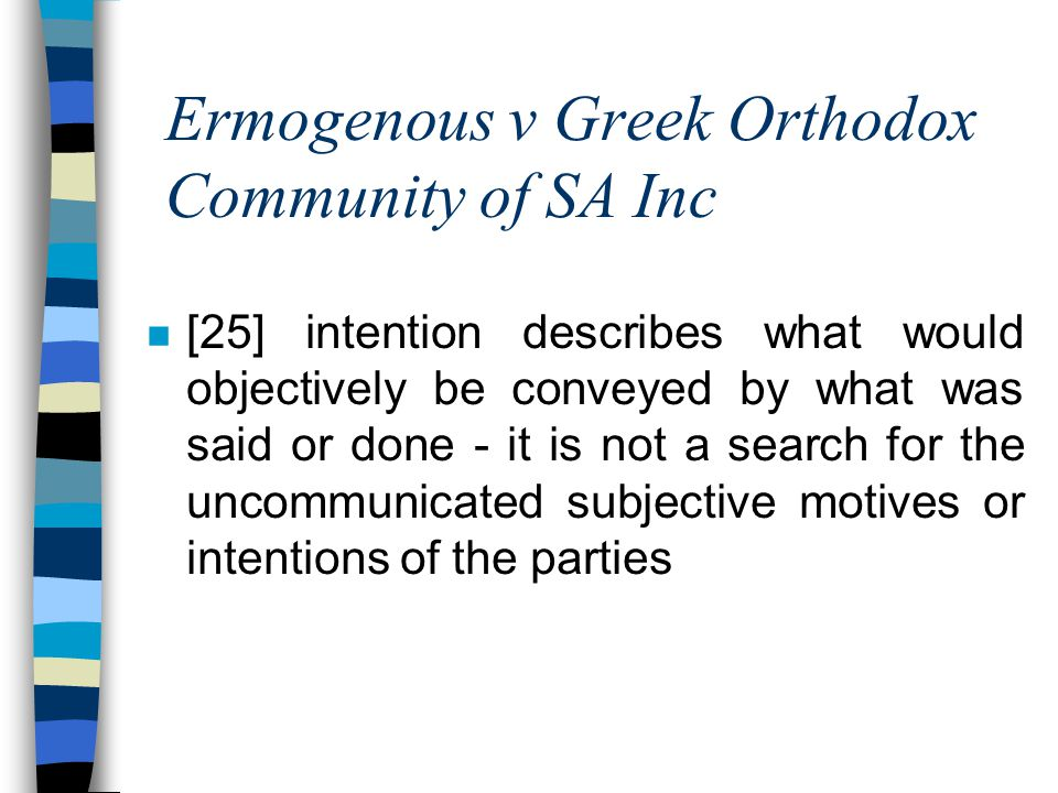Ermogenous v Greek Orthodox Community of SA Inc n [25] intention describes what would objectively be conveyed by what was said or done - it is not a search for the uncommunicated subjective motives or intentions of the parties