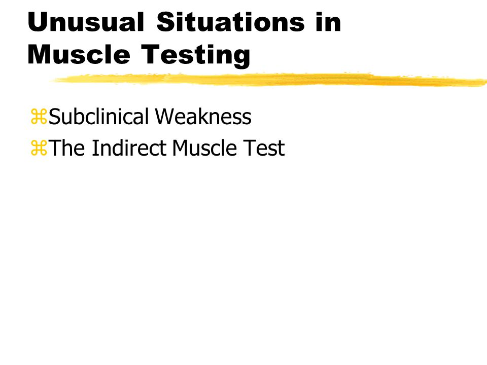 Unusual Situations in Muscle Testing zSubclinical Weakness zThe Indirect Muscle Test