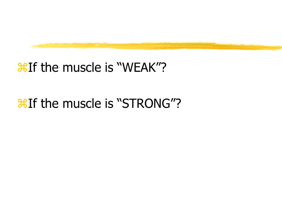 zIf the muscle is WEAK zIf the muscle is STRONG