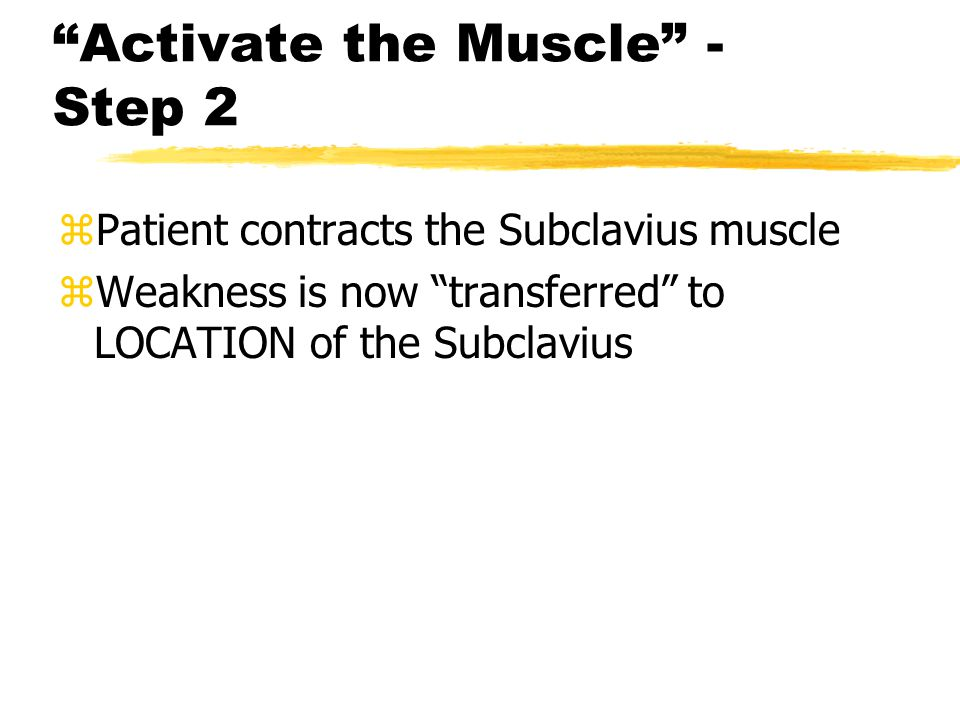 Activate the Muscle - Step 2 zPatient contracts the Subclavius muscle zWeakness is now transferred to LOCATION of the Subclavius