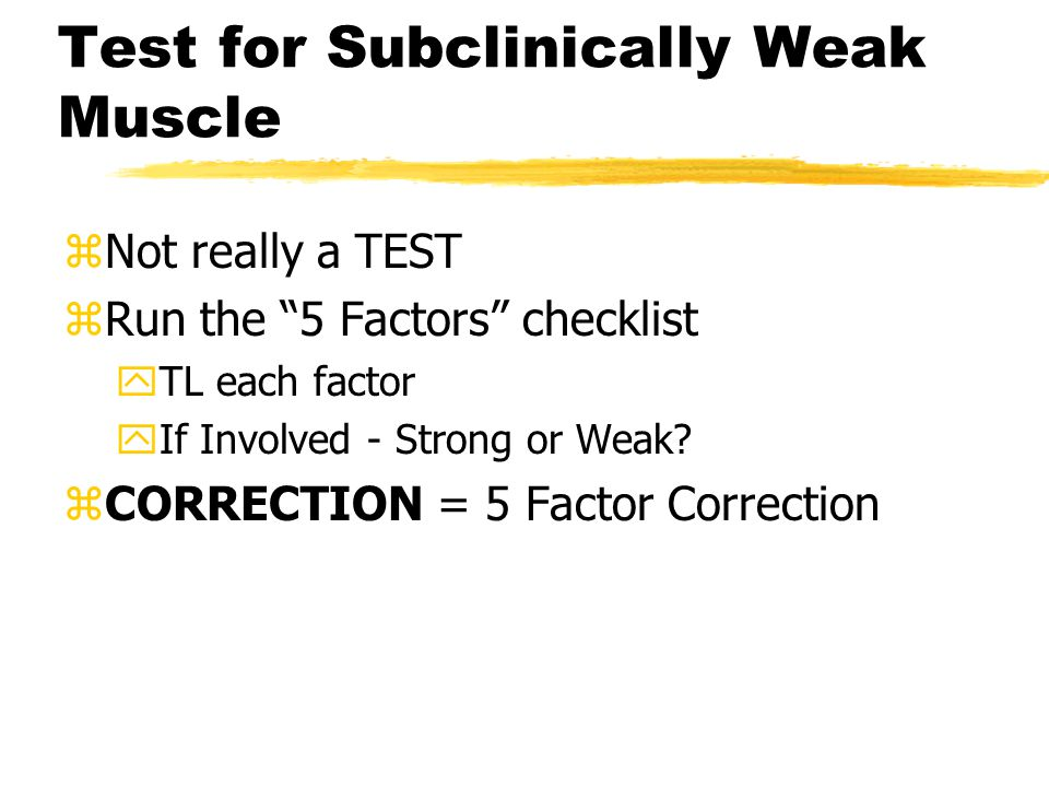 Test for Subclinically Weak Muscle zNot really a TEST zRun the 5 Factors checklist yTL each factor yIf Involved - Strong or Weak.