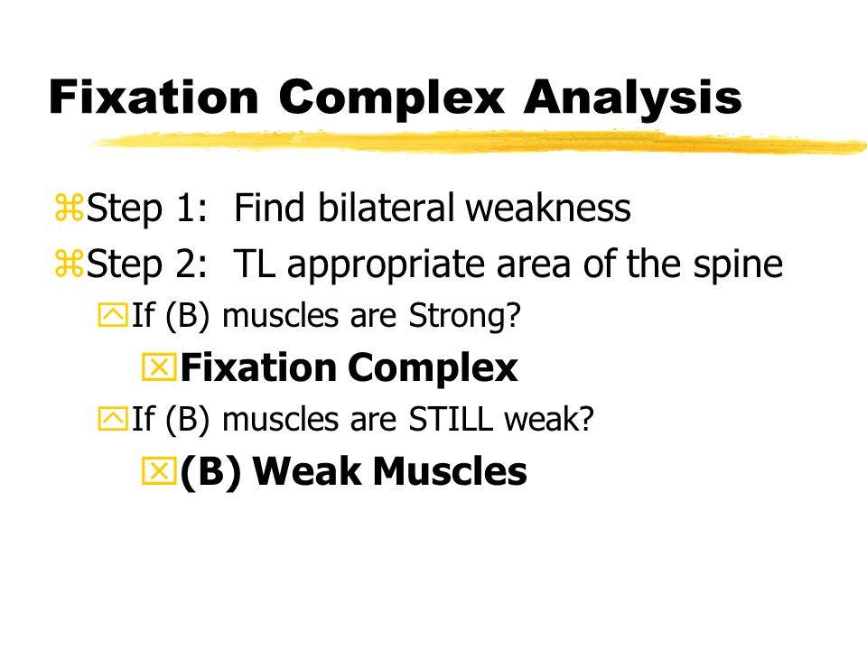 Fixation Complex Analysis zStep 1: Find bilateral weakness zStep 2: TL appropriate area of the spine yIf (B) muscles are Strong.