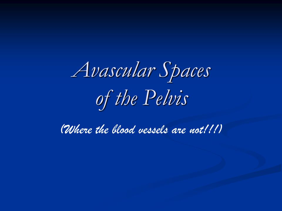 Avascular Spaces of the Pelvis (Where the blood vessels are not!!!)