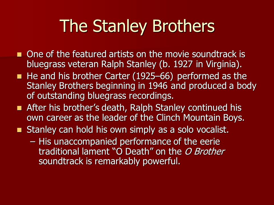 The Stanley Brothers One of the featured artists on the movie soundtrack is bluegrass veteran Ralph Stanley (b. 1927 in Virginia). One of the featured