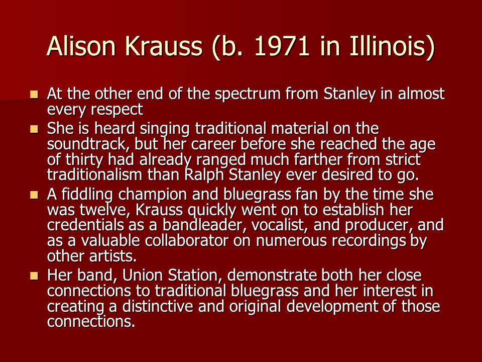 Alison Krauss (b. 1971 in Illinois) At the other end of the spectrum from Stanley in almost every respect At the other end of the spectrum from Stanle
