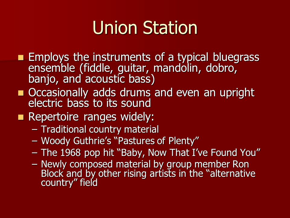 Union Station Employs the instruments of a typical bluegrass ensemble (fiddle, guitar, mandolin, dobro, banjo, and acoustic bass) Employs the instrume