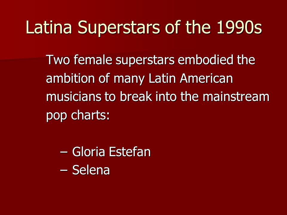 Latina Superstars of the 1990s Two female superstars embodied the ambition of many Latin American musicians to break into the mainstream pop charts: –