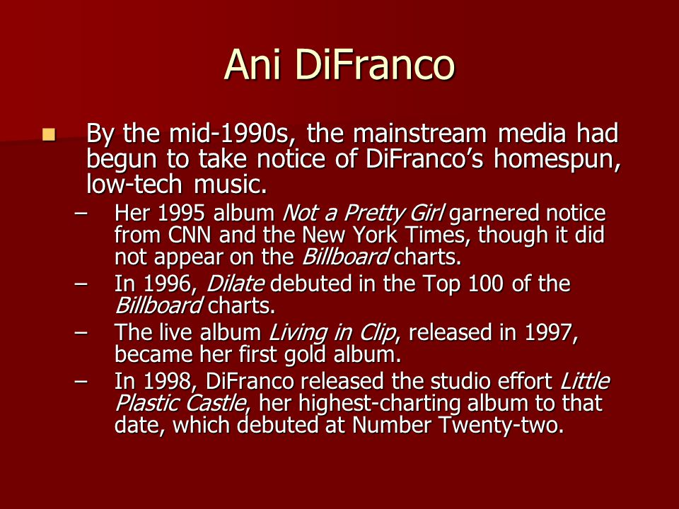 Ani DiFranco By the mid-1990s, the mainstream media had begun to take notice of DiFranco's homespun, low-tech music. By the mid-1990s, the mainstream