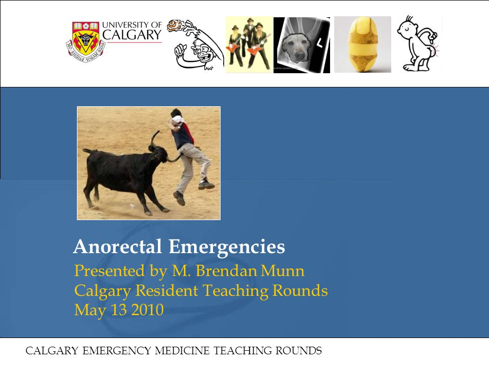 Anorectal Emergencies Presented by M. Brendan Munn Calgary Resident Teaching Rounds May 13 2010 CALGARY EMERGENCY MEDICINE TEACHING ROUNDS