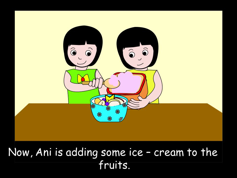 Now, Ani is adding some ice – cream to the fruits.