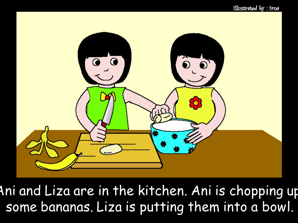 Ani and Liza are in the kitchen. Ani is chopping up some bananas. Liza is putting them into a bowl.
