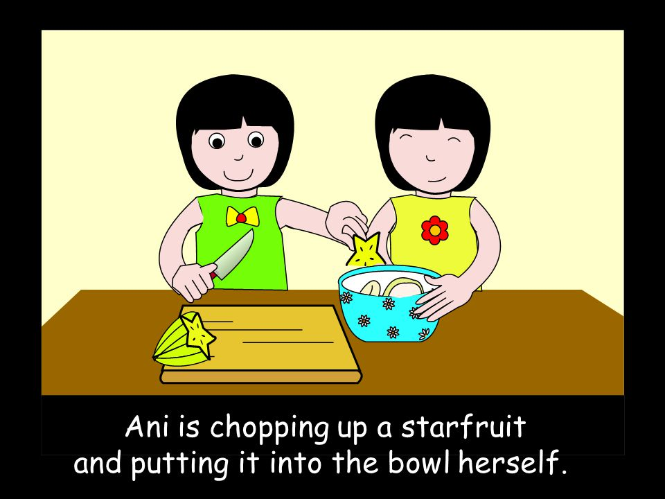 Ani is chopping up a starfruit and putting it into the bowl herself.
