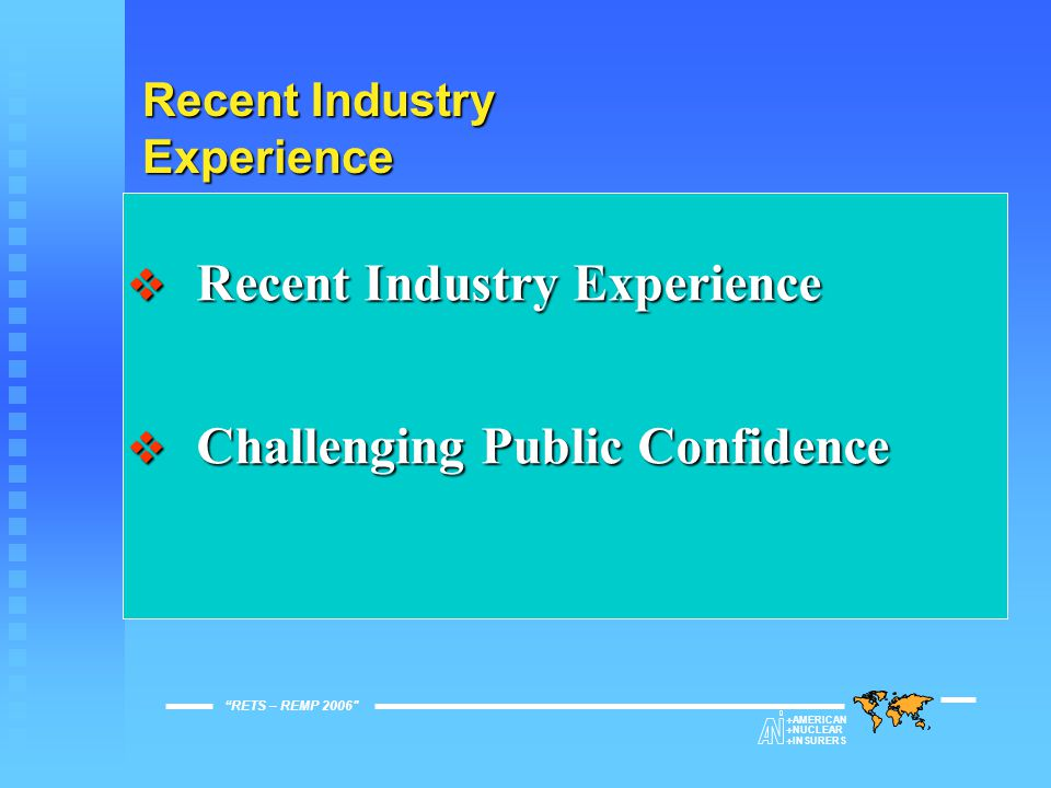 Recent Industry Experience  Recent Industry Experience  Challenging Public Confidence RETS – REMP 2006   AMERICAN   NUCLEAR   INSURERS