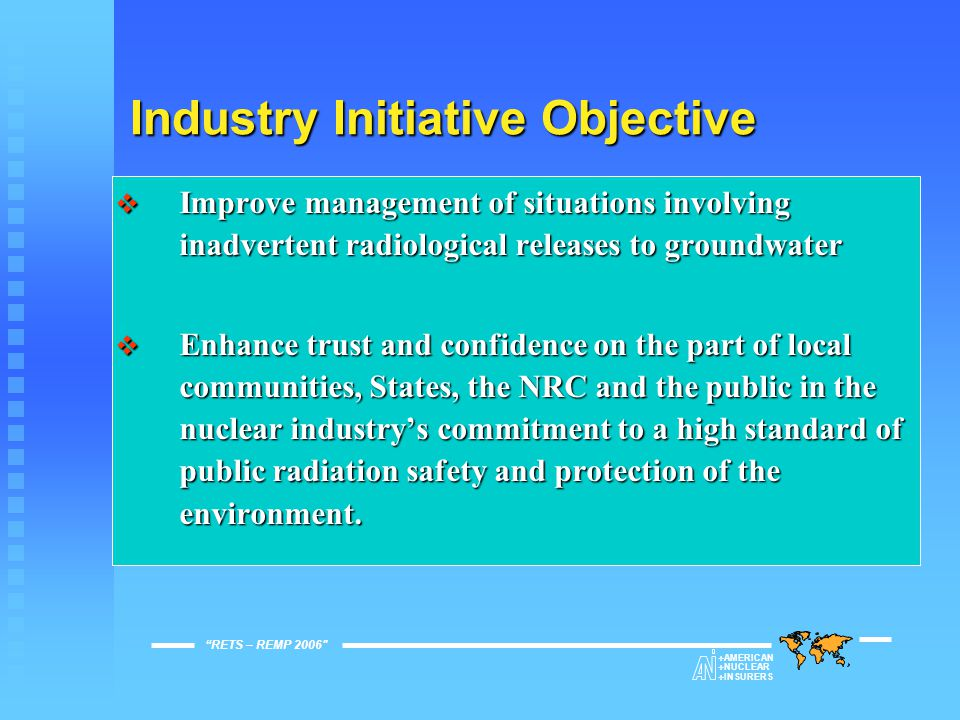 Industry Initiative Objective  Improve management of situations involving inadvertent radiological releases to groundwater  Enhance trust and confidence on the part of local communities, States, the NRC and the public in the nuclear industry's commitment to a high standard of public radiation safety and protection of the environment.