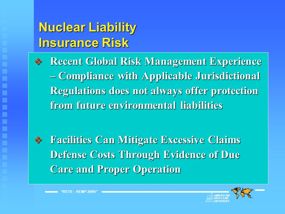 Nuclear Liability Insurance Risk  Recent Global Risk Management Experience – Compliance with Applicable Jurisdictional Regulations does not always offer protection from future environmental liabilities  Facilities Can Mitigate Excessive Claims Defense Costs Through Evidence of Due Care and Proper Operation RETS – REMP 2006   AMERICAN   NUCLEAR   INSURERS