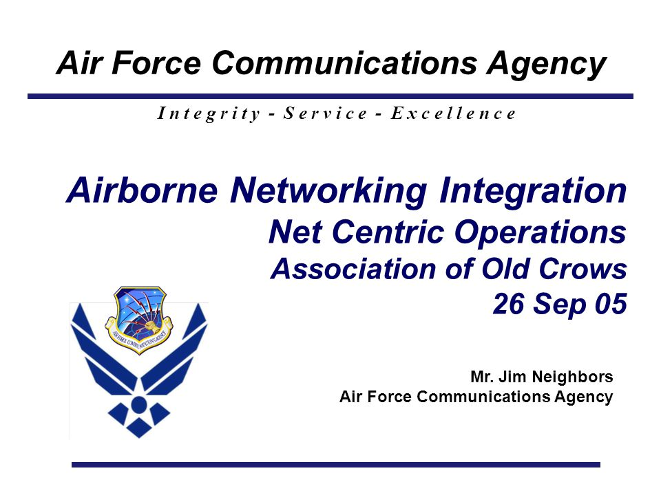 Air Force Communications Agency I n t e g r i t y - S e r v i c e - E x c e l l e n c e Airborne Networking Integration Net Centric Operations Association of Old Crows 26 Sep 05 Mr.