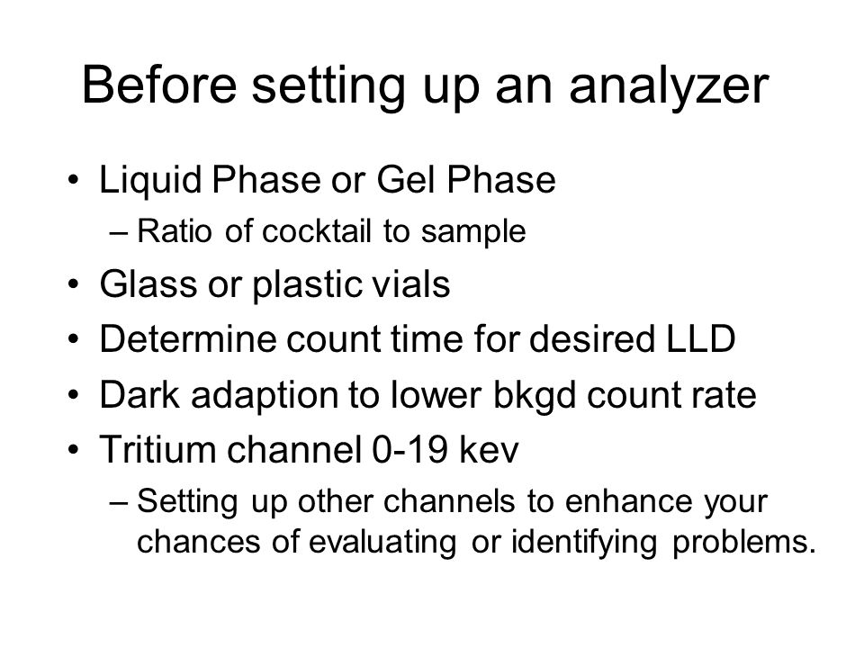 Before setting up an analyzer Liquid Phase or Gel Phase –Ratio of cocktail to sample Glass or plastic vials Determine count time for desired LLD Dark adaption to lower bkgd count rate Tritium channel 0-19 kev –Setting up other channels to enhance your chances of evaluating or identifying problems.