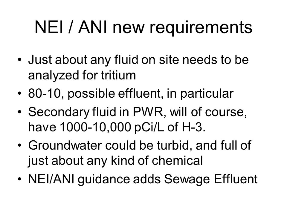 NEI / ANI new requirements Just about any fluid on site needs to be analyzed for tritium 80-10, possible effluent, in particular Secondary fluid in PWR, will of course, have 1000-10,000 pCi/L of H-3.