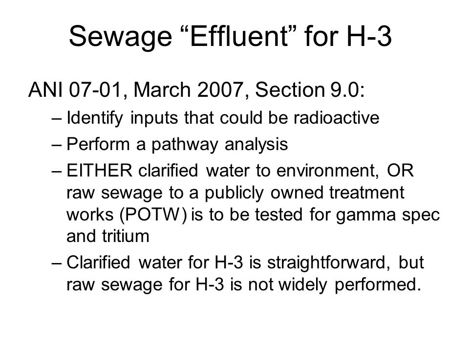 Sewage Effluent for H-3 ANI 07-01, March 2007, Section 9.0: –Identify inputs that could be radioactive –Perform a pathway analysis –EITHER clarified water to environment, OR raw sewage to a publicly owned treatment works (POTW) is to be tested for gamma spec and tritium –Clarified water for H-3 is straightforward, but raw sewage for H-3 is not widely performed.