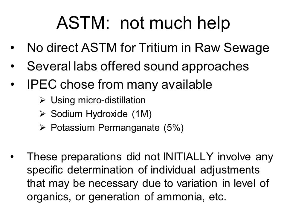 ASTM: not much help No direct ASTM for Tritium in Raw Sewage Several labs offered sound approaches IPEC chose from many available  Using micro-distillation  Sodium Hydroxide (1M)  Potassium Permanganate (5%) These preparations did not INITIALLY involve any specific determination of individual adjustments that may be necessary due to variation in level of organics, or generation of ammonia, etc.