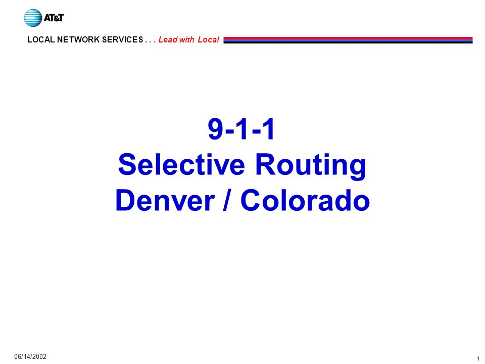 1 LOCAL NETWORK SERVICES... Lead with Local 06/14/2002 9-1-1 Selective Routing Denver / Colorado