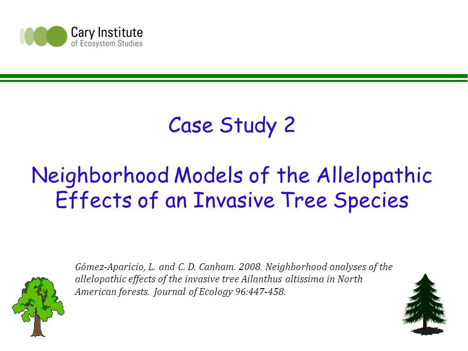 Case Study 2 Neighborhood Models of the Allelopathic Effects of an Invasive Tree Species Gómez-Aparicio, L.