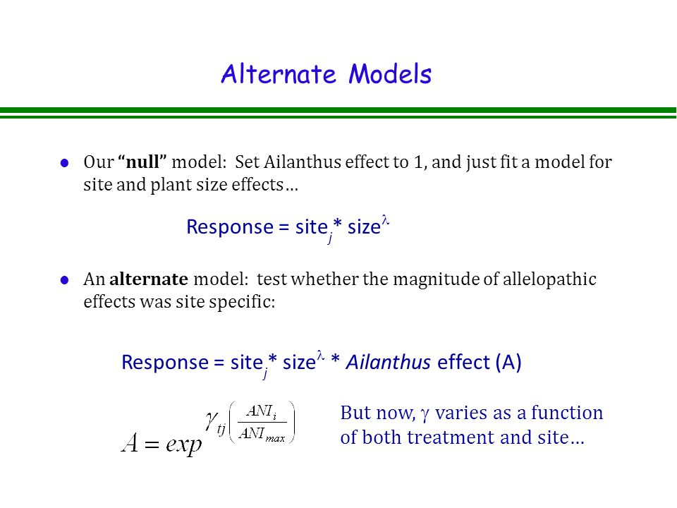 Alternate Models l Our null model: Set Ailanthus effect to 1, and just fit a model for site and plant size effects… l An alternate model: test whether the magnitude of allelopathic effects was site specific: Response = site j * size Response = site j * size * Ailanthus effect (A) But now,  varies as a function of both treatment and site…