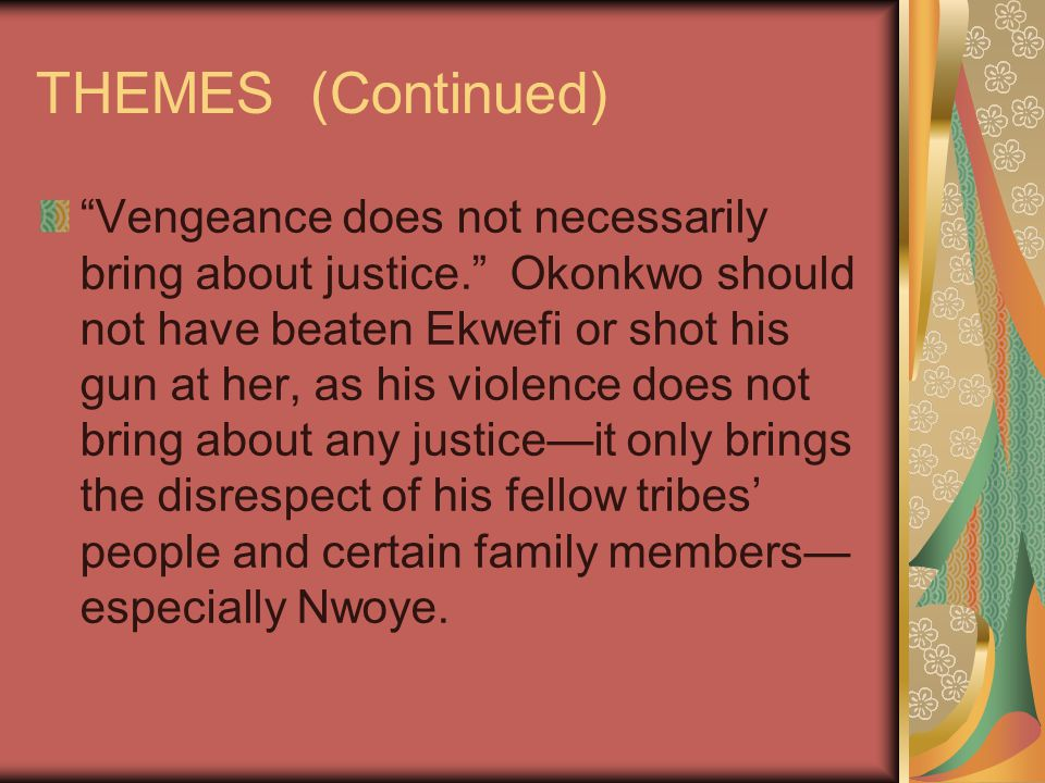 "THEMES (Continued) ""Vengeance does not necessarily bring about justice."" Okonkwo should not have beaten Ekwefi or shot his gun at her, as his violence"