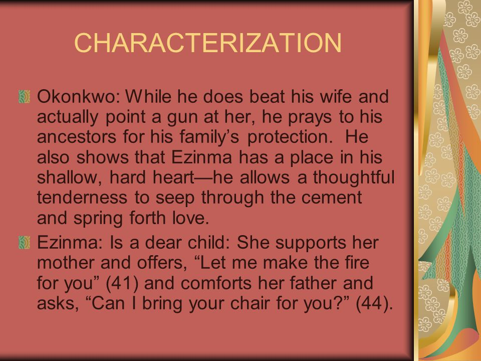 CHARACTERIZATION Okonkwo: While he does beat his wife and actually point a gun at her, he prays to his ancestors for his family's protection. He also
