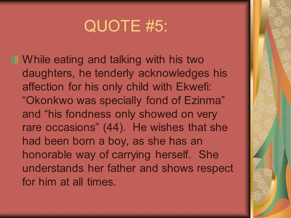 "QUOTE #5: While eating and talking with his two daughters, he tenderly acknowledges his affection for his only child with Ekwefi: ""Okonkwo was special"