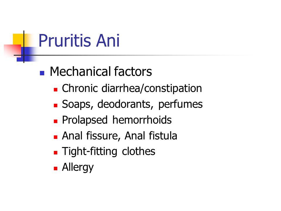 Pruritis Ani Mechanical factors Chronic diarrhea/constipation Soaps, deodorants, perfumes Prolapsed hemorrhoids Anal fissure, Anal fistula Tight-fitti