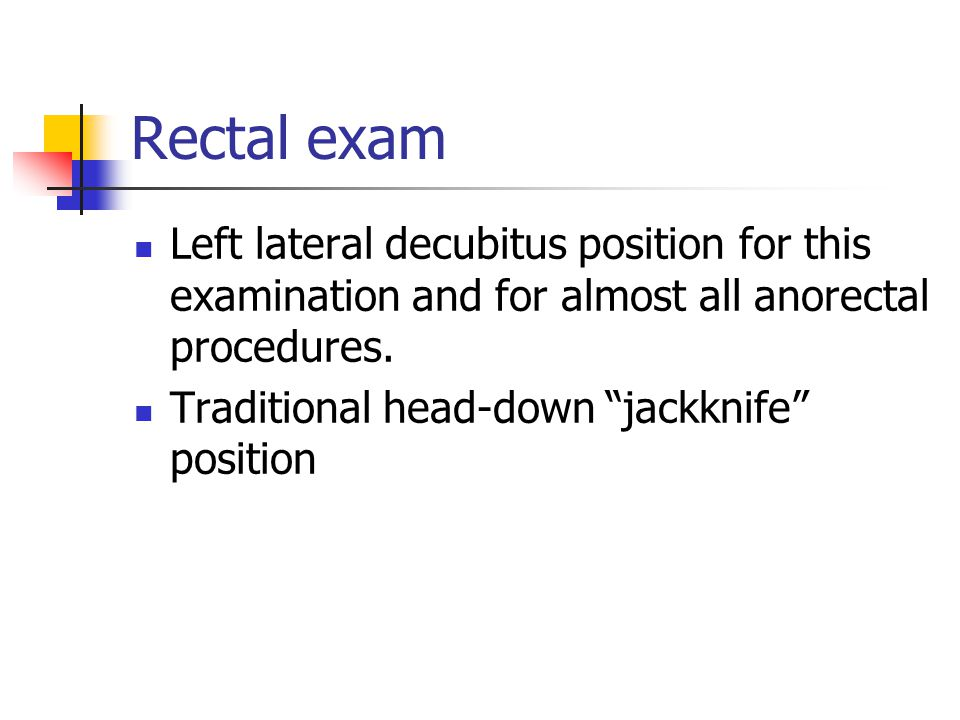 """Rectal exam Left lateral decubitus position for this examination and for almost all anorectal procedures. Traditional head-down """"jackknife"""" position"""