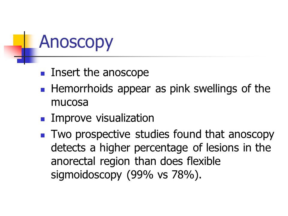 Anoscopy Even if endoscopic examination includes retroflexion of the scope to inspect the anal canal, optimal visualization is obtained with the Ive s slotted anoscope.