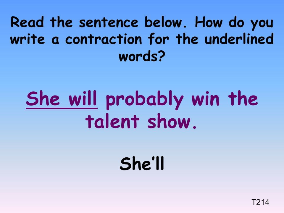 Read the sentence below. How do you write a contraction for the underlined words? She will probably win the talent show. She'll T214