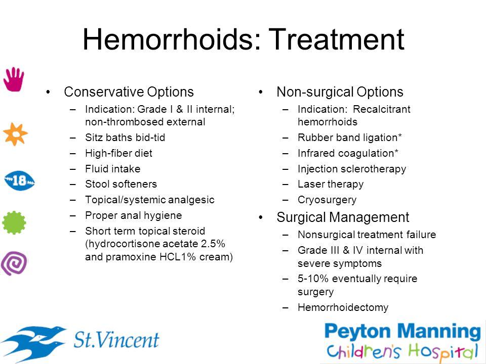 Hemorrhoids: Treatment Conservative Options –Indication: Grade I & II internal; non-thrombosed external –Sitz baths bid-tid –High-fiber diet –Fluid in