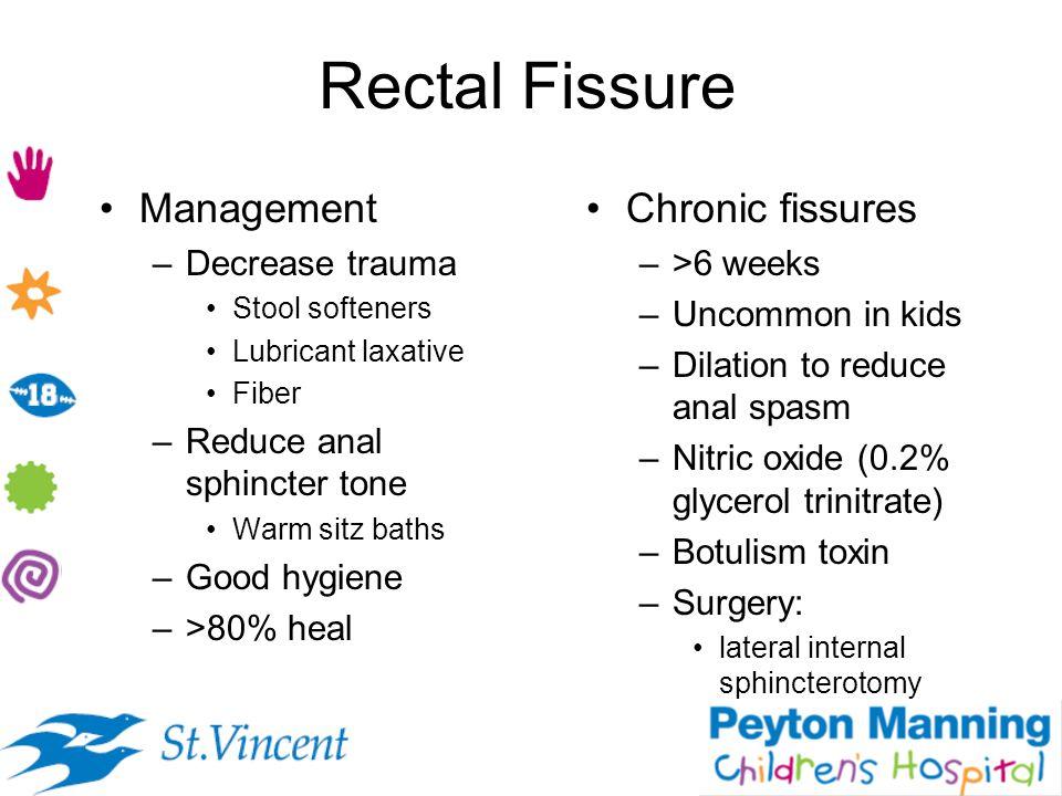 Rectal Fissure Management –Decrease trauma Stool softeners Lubricant laxative Fiber –Reduce anal sphincter tone Warm sitz baths –Good hygiene –>80% he