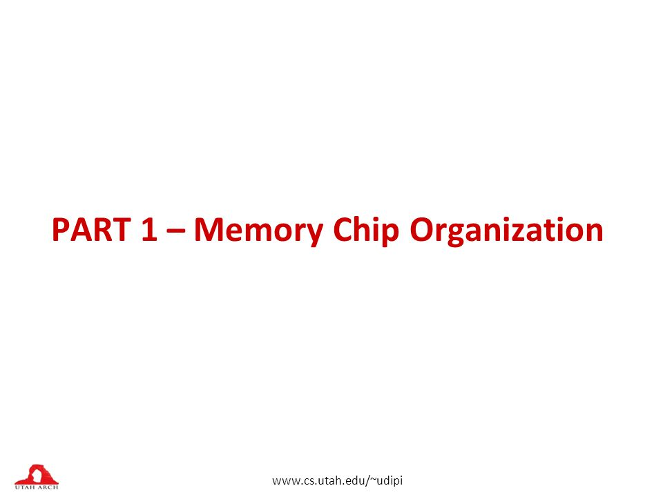 www.cs.utah.edu/~udipi PART 1 – Memory Chip Organization