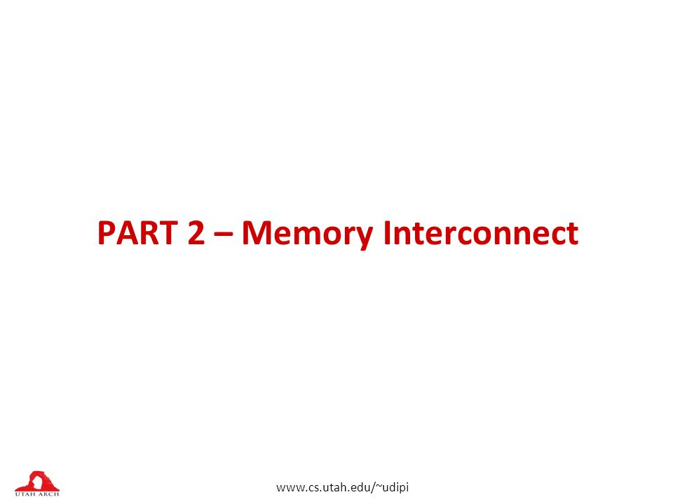 www.cs.utah.edu/~udipi PART 2 – Memory Interconnect