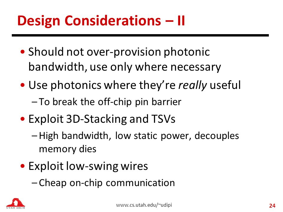 www.cs.utah.edu/~udipi Design Considerations – II Should not over-provision photonic bandwidth, use only where necessary Use photonics where they're really useful –To break the off-chip pin barrier Exploit 3D-Stacking and TSVs –High bandwidth, low static power, decouples memory dies Exploit low-swing wires –Cheap on-chip communication 24