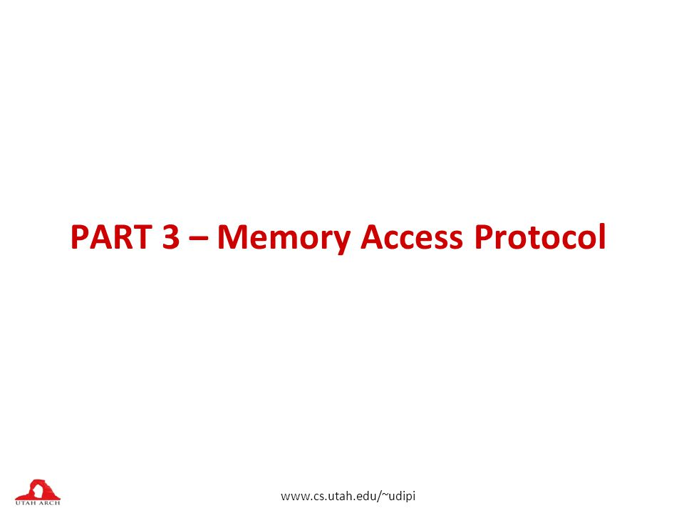 www.cs.utah.edu/~udipi PART 3 – Memory Access Protocol