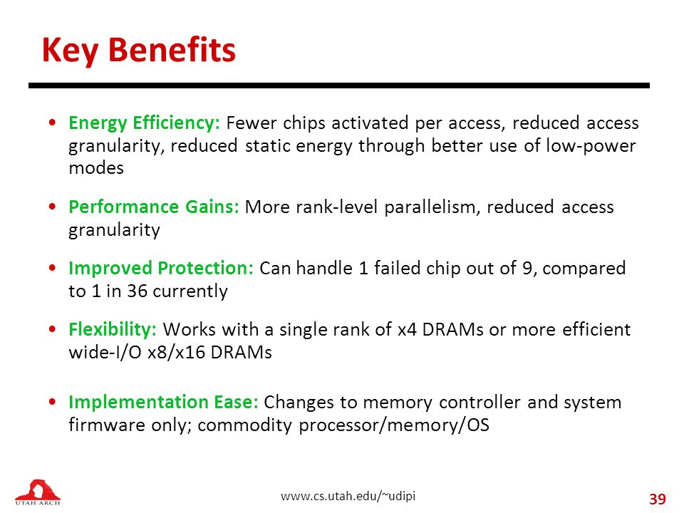 www.cs.utah.edu/~udipi Key Benefits Energy Efficiency: Fewer chips activated per access, reduced access granularity, reduced static energy through better use of low-power modes Performance Gains: More rank-level parallelism, reduced access granularity Improved Protection: Can handle 1 failed chip out of 9, compared to 1 in 36 currently Flexibility: Works with a single rank of x4 DRAMs or more efficient wide-I/O x8/x16 DRAMs Implementation Ease: Changes to memory controller and system firmware only; commodity processor/memory/OS 39
