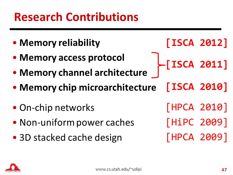 www.cs.utah.edu/~udipi Research Contributions Memory reliability Memory access protocol Memory channel architecture Memory chip microarchitecture On-chip networks Non-uniform power caches 3D stacked cache design 47 [ISCA 2012] [ISCA 2011] [ISCA 2010] [HPCA 2010] [HiPC 2009] [HPCA 2009]