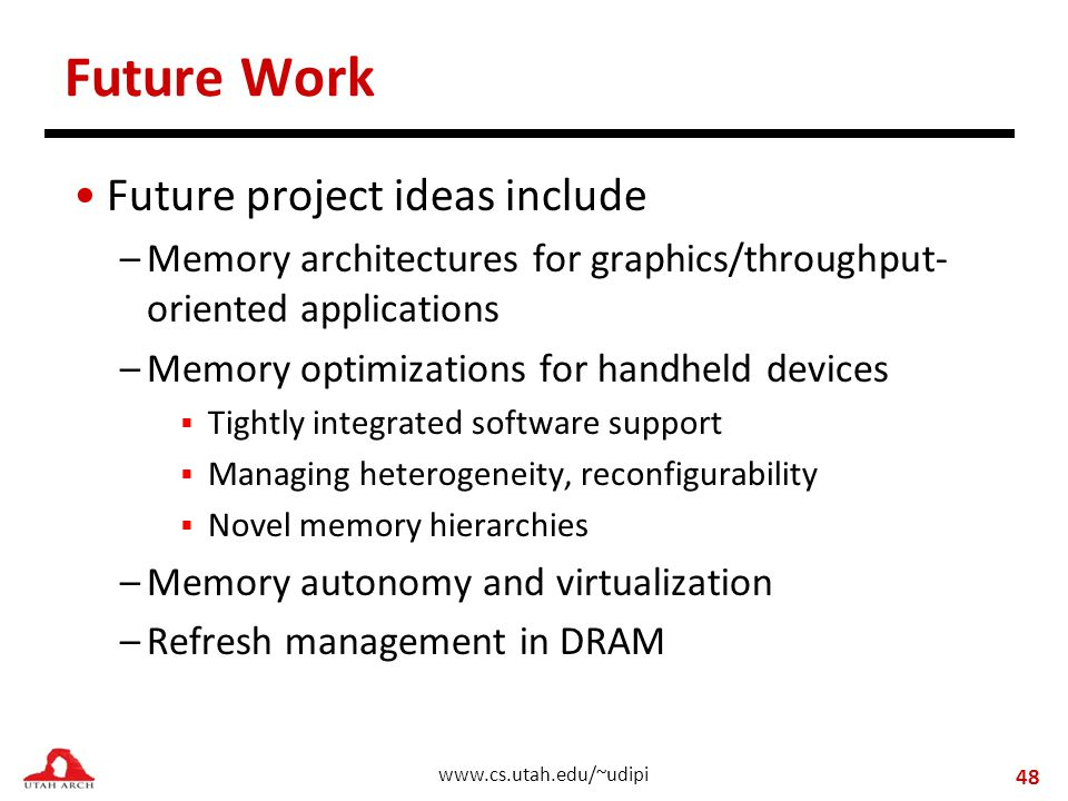 www.cs.utah.edu/~udipi Future Work Future project ideas include –Memory architectures for graphics/throughput- oriented applications –Memory optimizations for handheld devices  Tightly integrated software support  Managing heterogeneity, reconfigurability  Novel memory hierarchies –Memory autonomy and virtualization –Refresh management in DRAM 48
