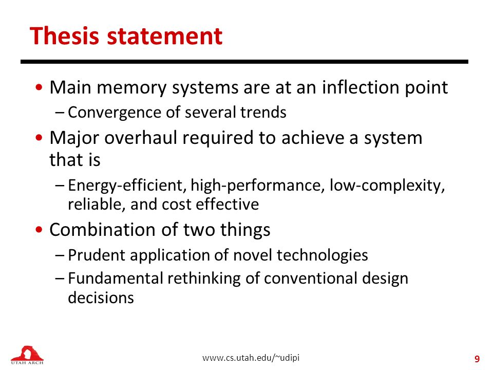 www.cs.utah.edu/~udipi Thesis statement Main memory systems are at an inflection point –Convergence of several trends Major overhaul required to achieve a system that is –Energy-efficient, high-performance, low-complexity, reliable, and cost effective Combination of two things –Prudent application of novel technologies –Fundamental rethinking of conventional design decisions 9