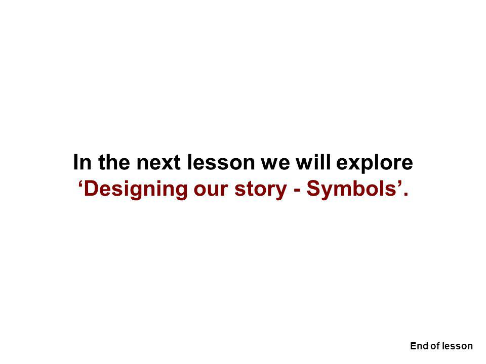 In the next lesson we will explore 'Designing our story - Symbols'. End of lesson