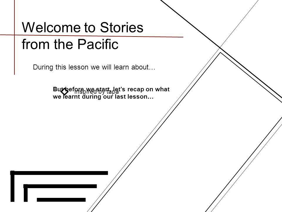 Welcome to Stories from the Pacific During this lesson we will learn about… Inspired by tapa But before we start, let's recap on what we learnt during our last lesson…