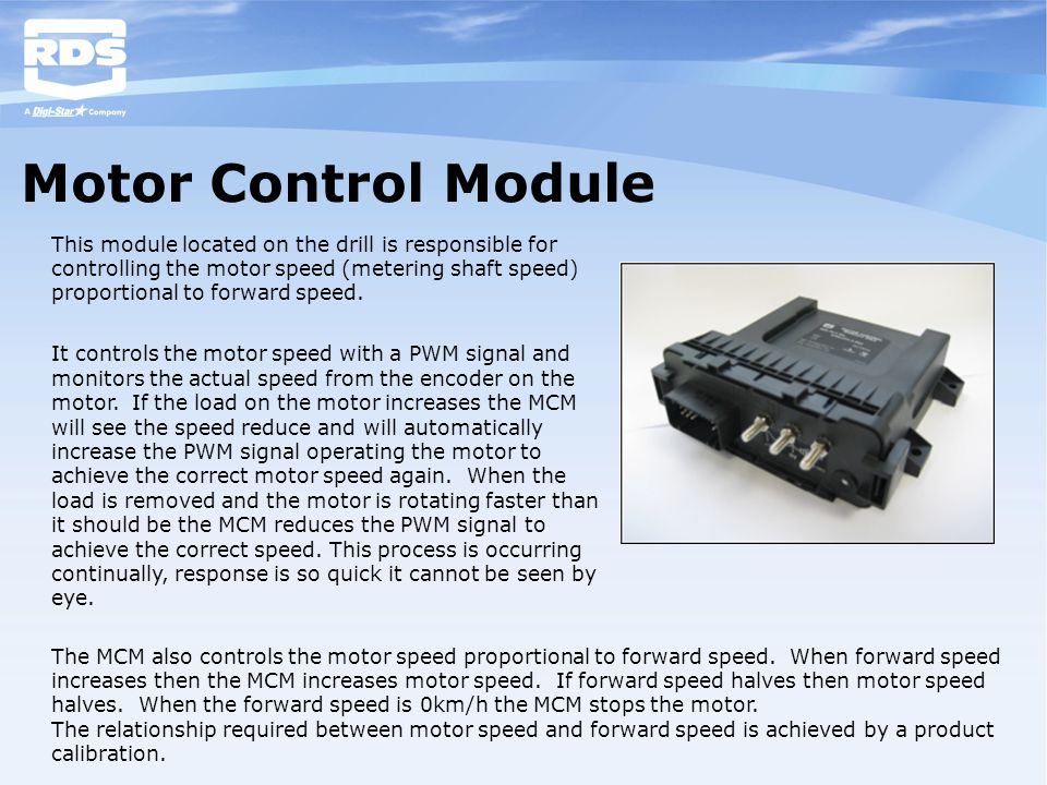 Motor Control Module This module located on the drill is responsible for controlling the motor speed (metering shaft speed) proportional to forward sp