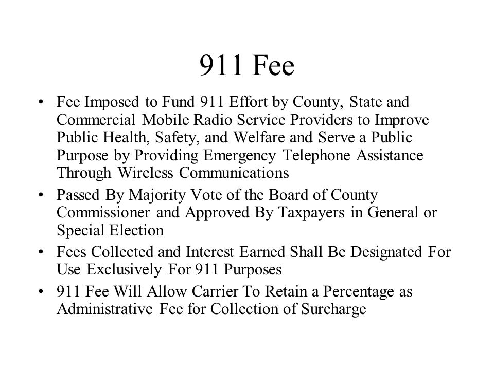 911 Fee Fee Imposed to Fund 911 Effort by County, State and Commercial Mobile Radio Service Providers to Improve Public Health, Safety, and Welfare and Serve a Public Purpose by Providing Emergency Telephone Assistance Through Wireless Communications Passed By Majority Vote of the Board of County Commissioner and Approved By Taxpayers in General or Special Election Fees Collected and Interest Earned Shall Be Designated For Use Exclusively For 911 Purposes 911 Fee Will Allow Carrier To Retain a Percentage as Administrative Fee for Collection of Surcharge