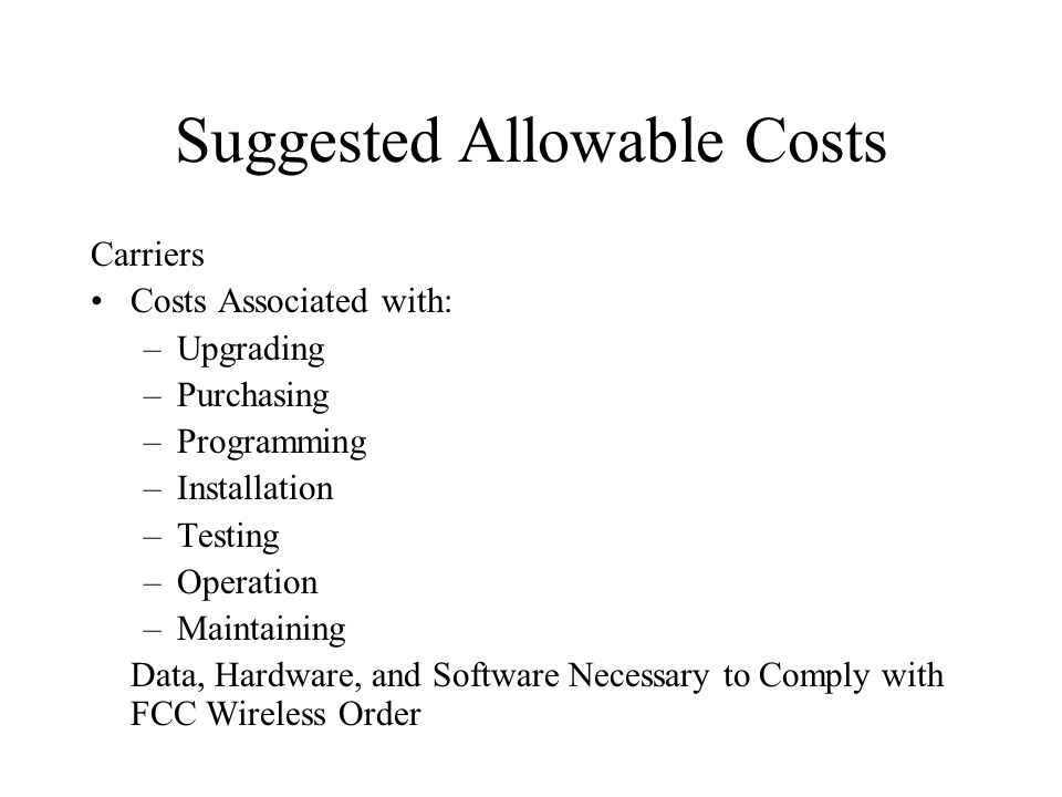 Suggested Allowable Costs Carriers Costs Associated with: –Upgrading –Purchasing –Programming –Installation –Testing –Operation –Maintaining Data, Hardware, and Software Necessary to Comply with FCC Wireless Order